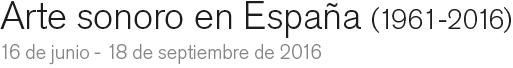 Arte sonoro en España (1961-2016). 16 de junio - 18 de septiembre 2016