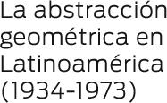 La abstracción geométrica en Latinoaméric (1934-1973)