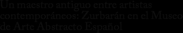 Un maestro antiguo entre artistas contemporáneos: Zurbarán en el Museo de Arte Abstracto Español